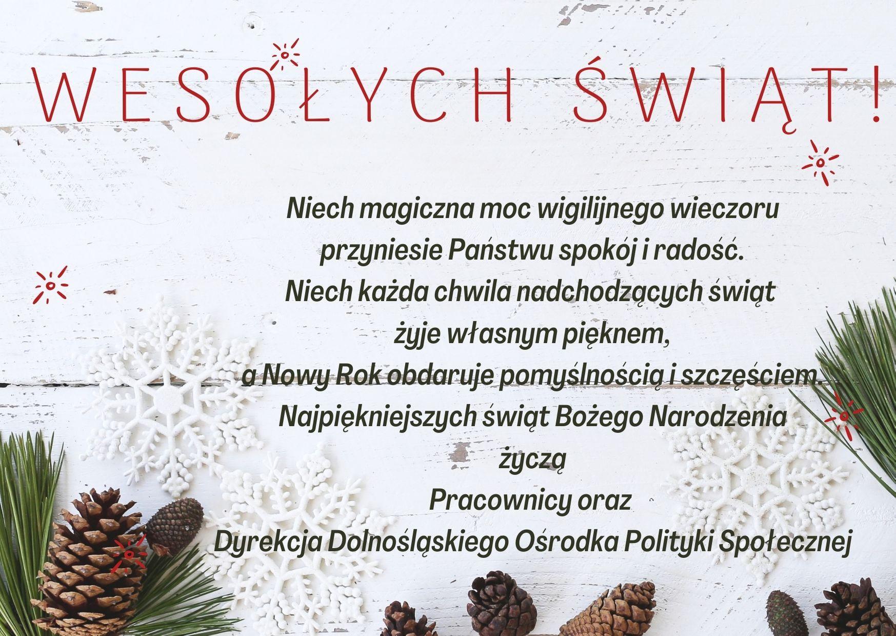 Kartka pocztowa: na białym tle znajdują się śnieżynki, a w dolnej części igliwie sosny zebrane w pęczki oraz szyszki. U góry kartki czerwony napis: Wesołych Świąt!, a pod spodem życzenia: Niech magiczna moc wigilijnego wieczoru przyniesie Państwu spokój i radość. Niech każda chwila świąt Bożego Narodzenia żyje własnym pięknem, a Nowy Rok obdaruje pomyślnością i szczęściem. Najpiękniejszych świąt Bożego Narodzenia Życzą Pracownicy oraz Dyrekcja Dolnośląskiego Ośrodka Polityki Społecznej